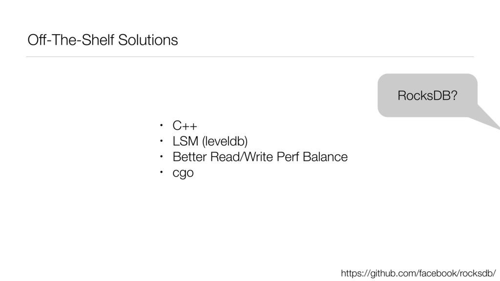 Off-The-Shelf Solutions RocksDB? • C++ • LSM (l...