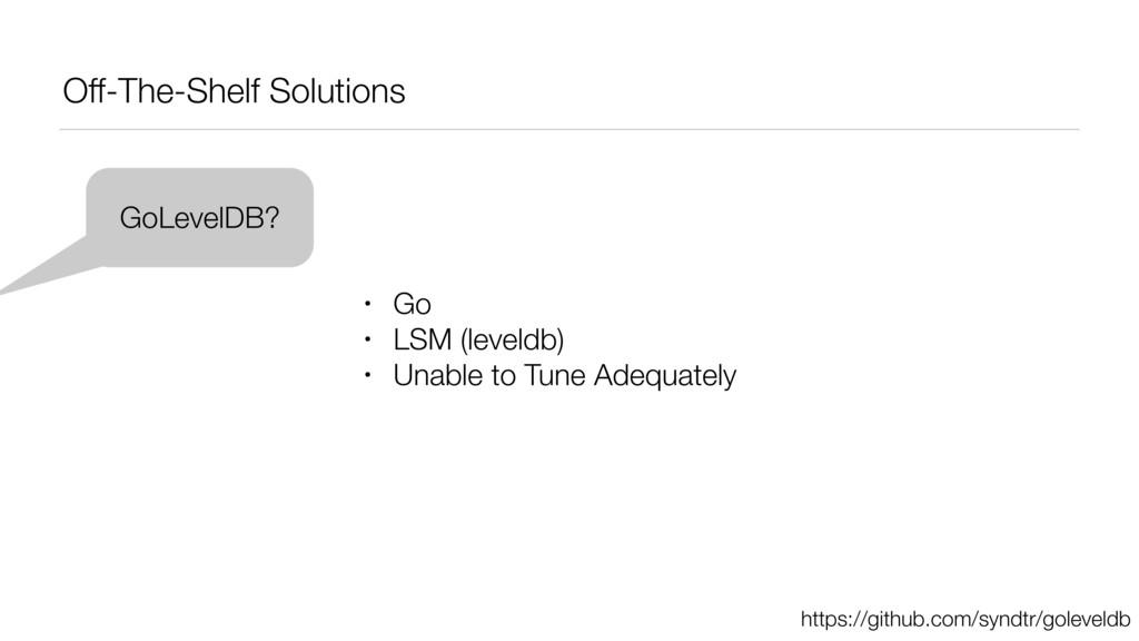 Off-The-Shelf Solutions GoLevelDB? • Go • LSM (...