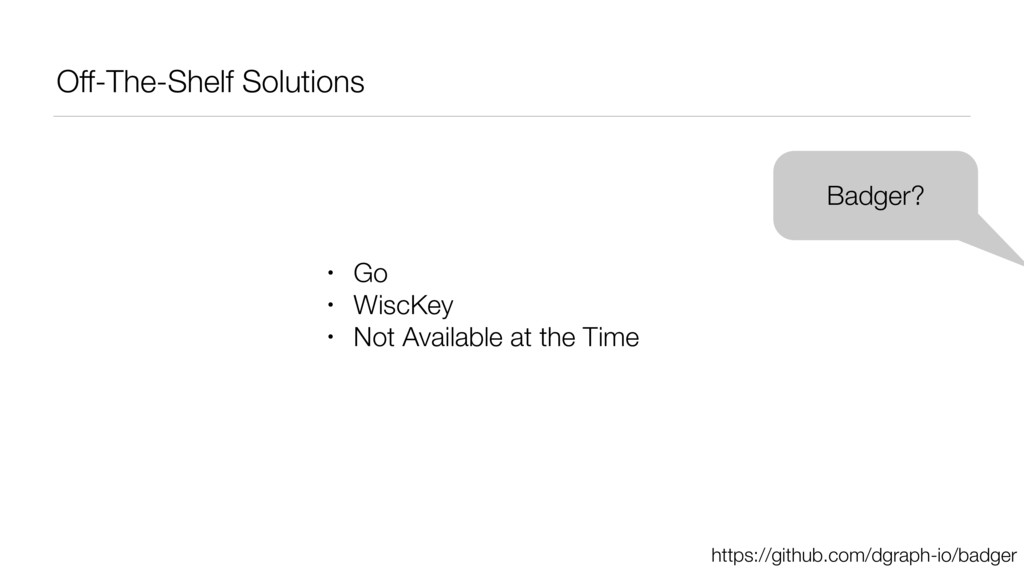 Off-The-Shelf Solutions Badger? • Go • WiscKey ...