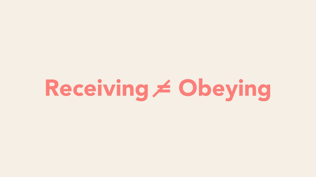 Listening = Obeying Receiving = Obeying