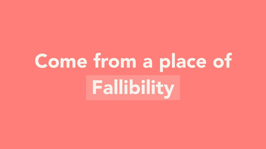 Come from a place of Fallibility