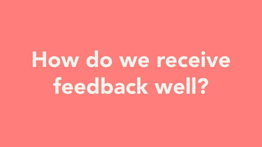 How do we receive feedback well?