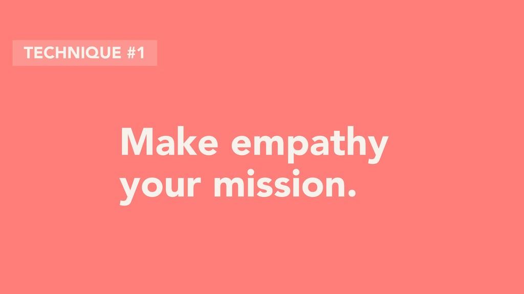 Make empathy your mission. TECHNIQUE #1