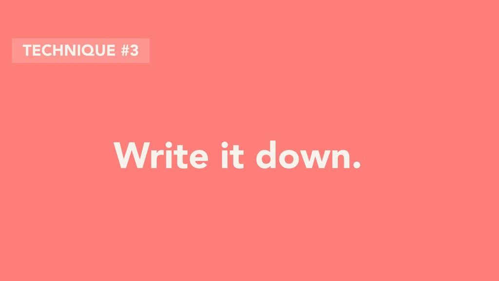 Write it down. TECHNIQUE #3