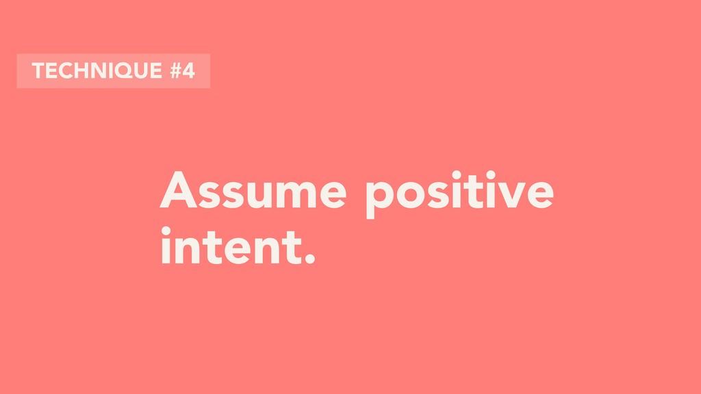 Assume positive intent. TECHNIQUE #4