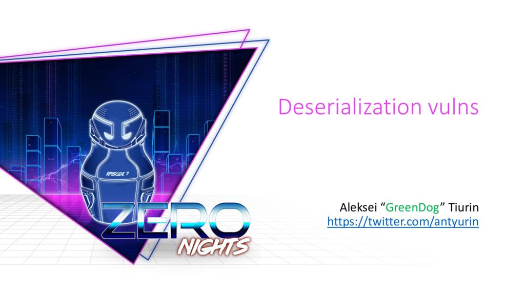"""Deserialization vulns Aleksei """"GreenDog"""" Tiurin..."""