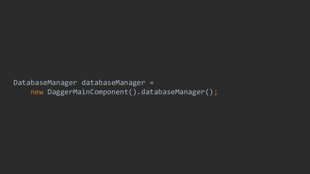 DatabaseManager databaseManager = new DaggerMai...