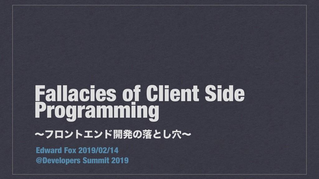 Fallacies of Client Side Programming ʙϑϩϯτΤϯυ։ൃ...