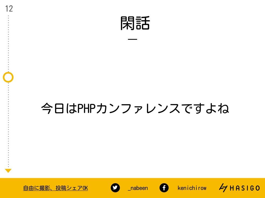 閑話 12 自由に撮影、投稿シェアOK _nabeen kenichirow 今日はPHPカン...