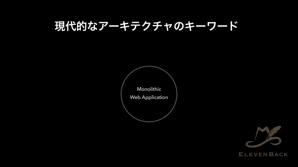 ݱ୅తͳΞʔΩςΫνϟͷΩʔϫʔυ Monolithic Web Application
