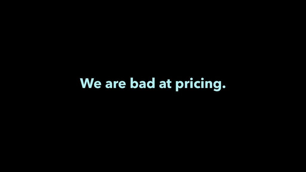 We are bad at pricing.