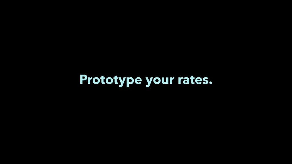 Prototype your rates.