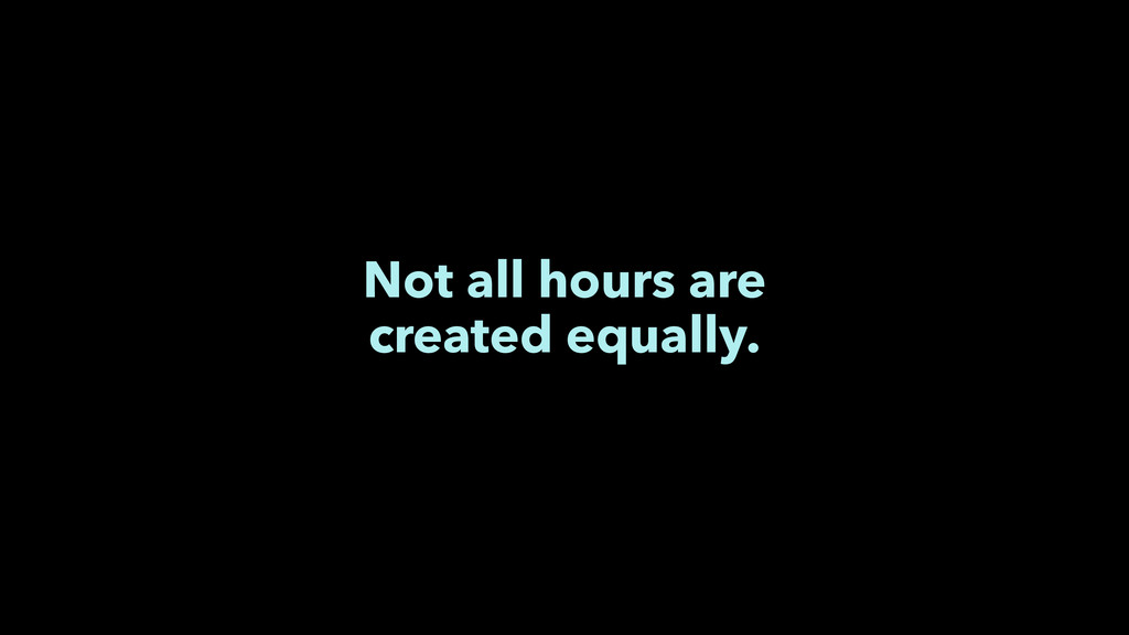 Not all hours are created equally.