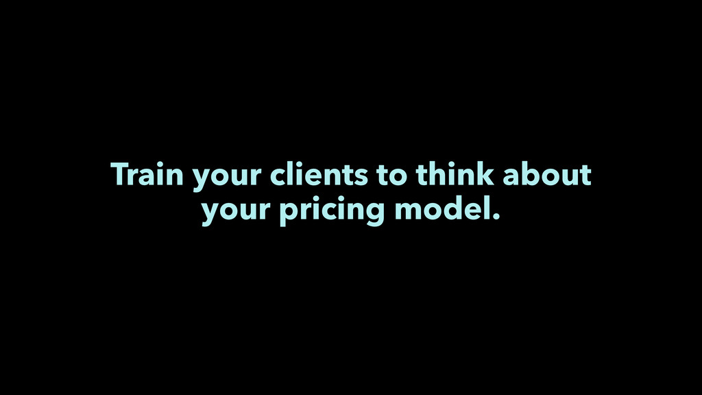 Train your clients to think about your pricing ...