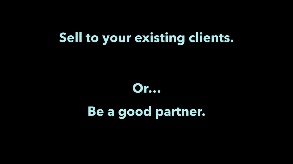 Sell to your existing clients. Or… Be a good pa...