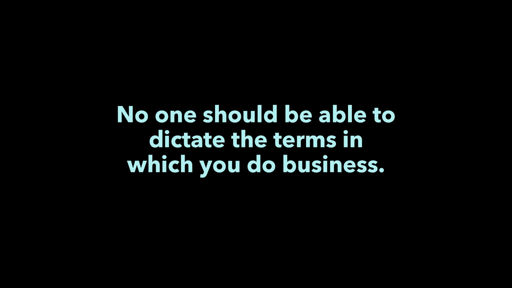 No one should be able to  dictate the terms in...