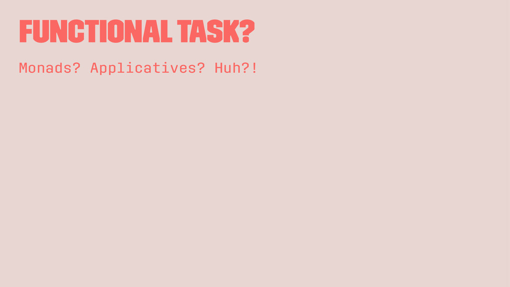 Functional Task? Monads? Applicatives? Huh?!