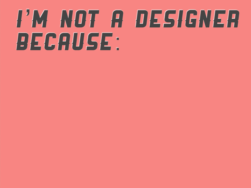 I'M NOT A DESIGNER BECAUSE: