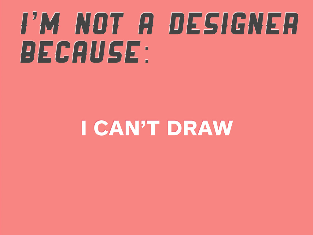 I'M NOT A DESIGNER BECAUSE: I CAN'T DRAW