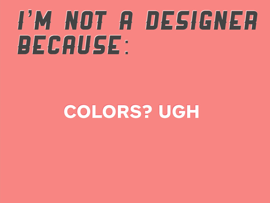 I'M NOT A DESIGNER BECAUSE: COLORS? UGH