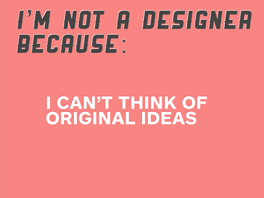 I'M NOT A DESIGNER BECAUSE: I CAN'T THINK OF OR...