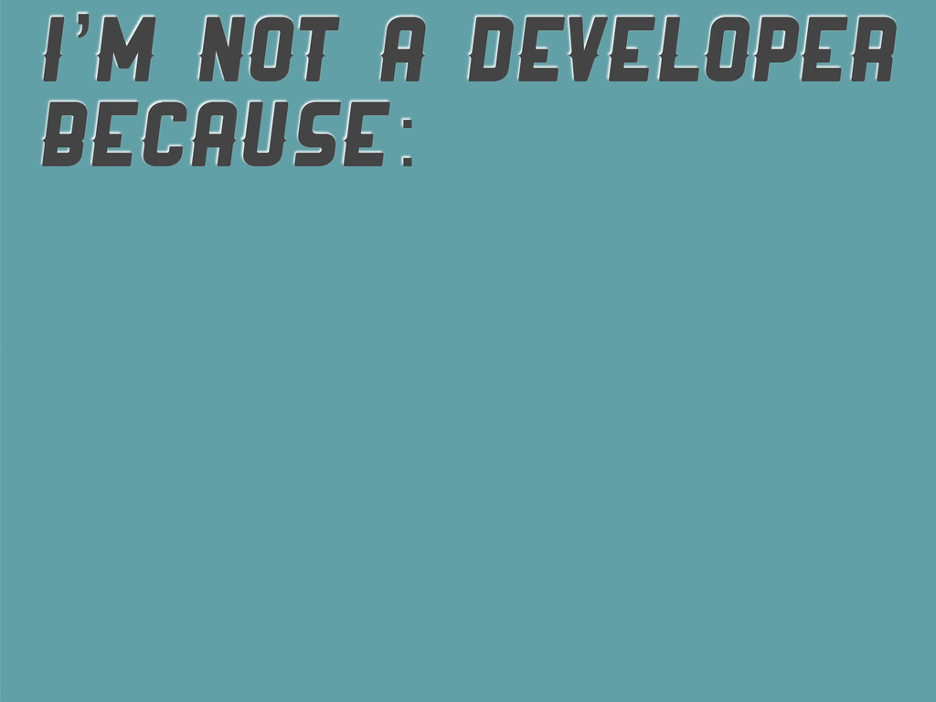 I'M NOT A DEVELOPER BECAUSE: