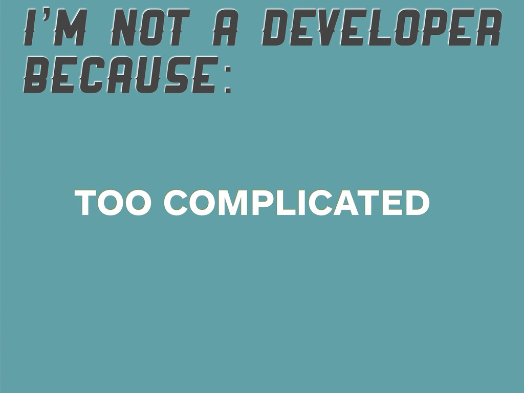 I'M NOT A DEVELOPER BECAUSE: TOO COMPLICATED