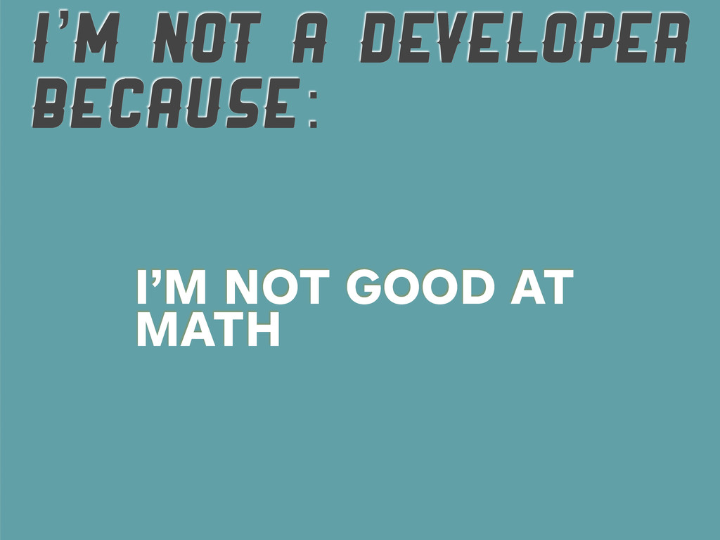 I'M NOT A DEVELOPER BECAUSE: I'M NOT GOOD AT MA...