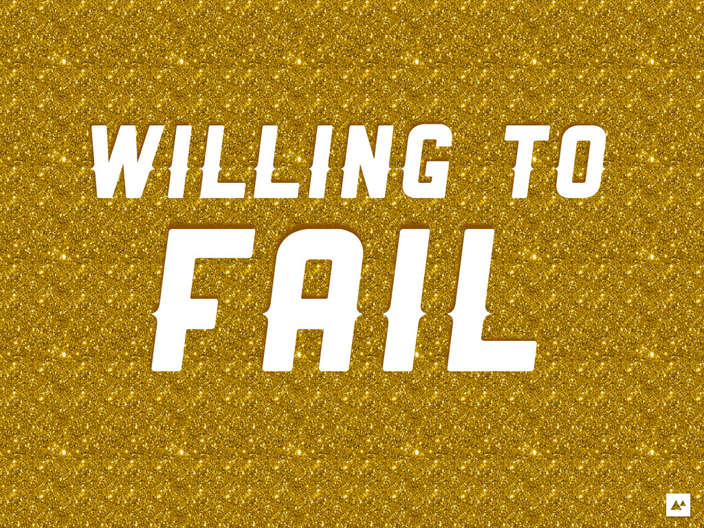 WILLING TO FAIL