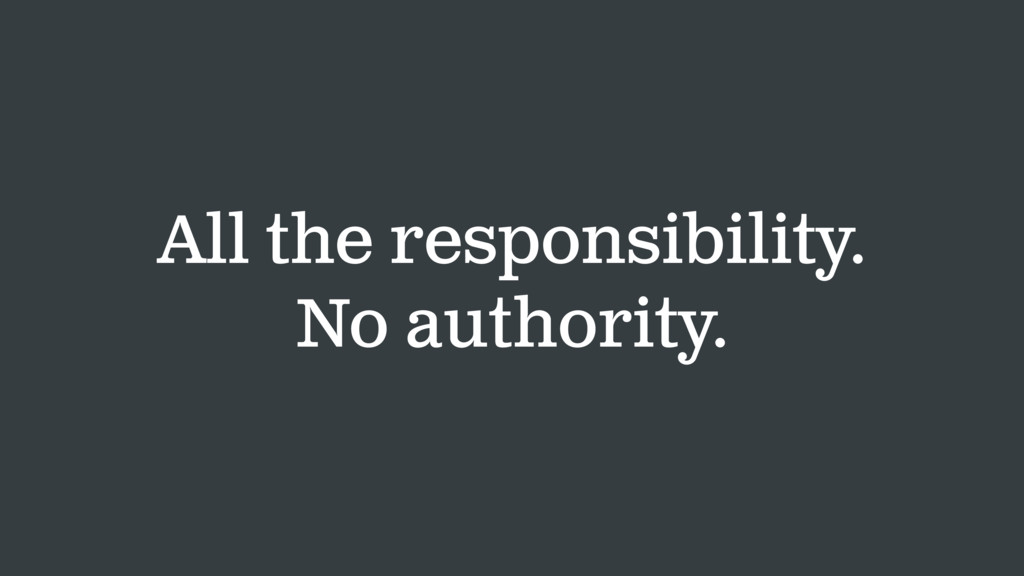 All the responsibility. No authority.