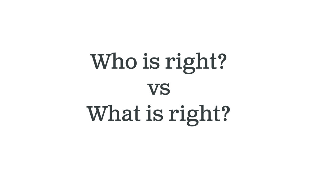 Who is right? vs What is right?