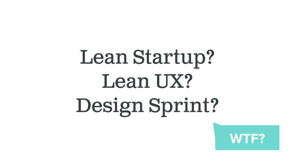 Lean Startup? Lean UX? Design Sprint? WTF?