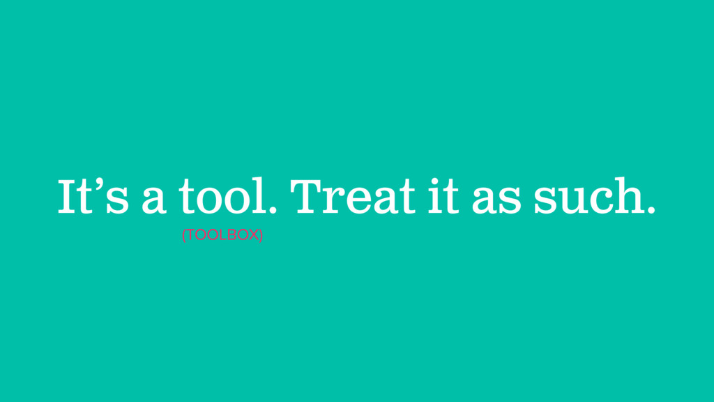 It's a tool. Treat it as such. (TOOLBOX)