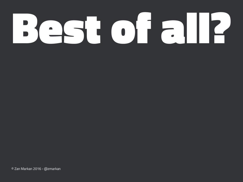 Best of all? © Zan Markan 2016 - @zmarkan