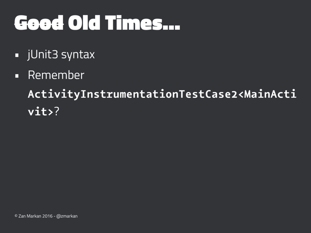 Good Old Times... • jUnit3 syntax • Remember Ac...