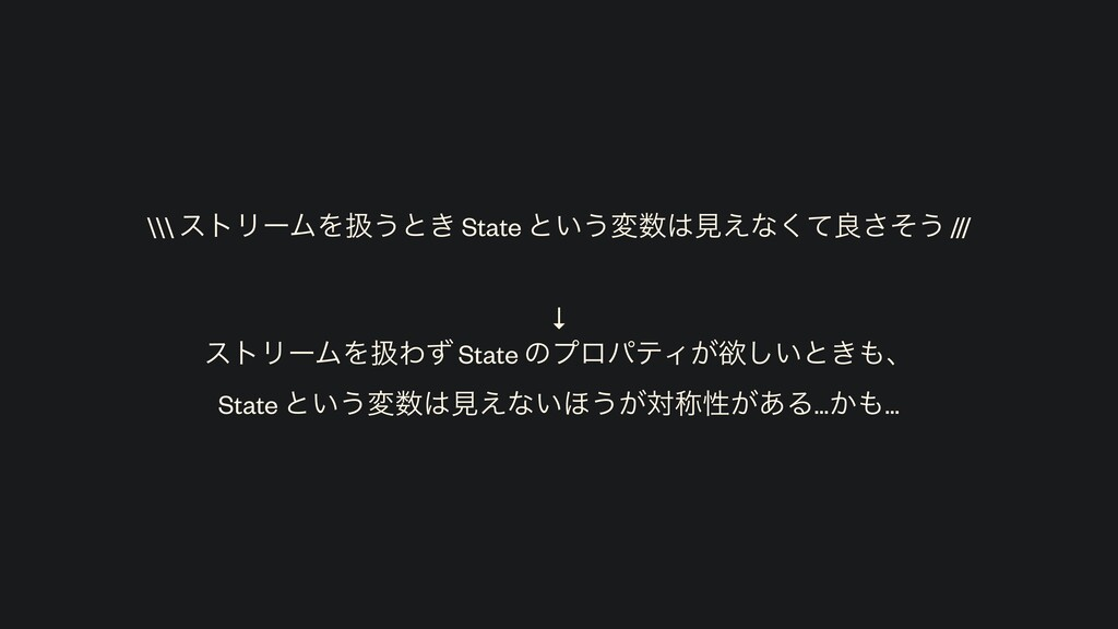 ↓ ετϦʔϜΛѻΘͣ State ͷϓϩύςΟ͕ཉ͍͠ͱ͖ɺ State ͱ͍͏มݟ͑...