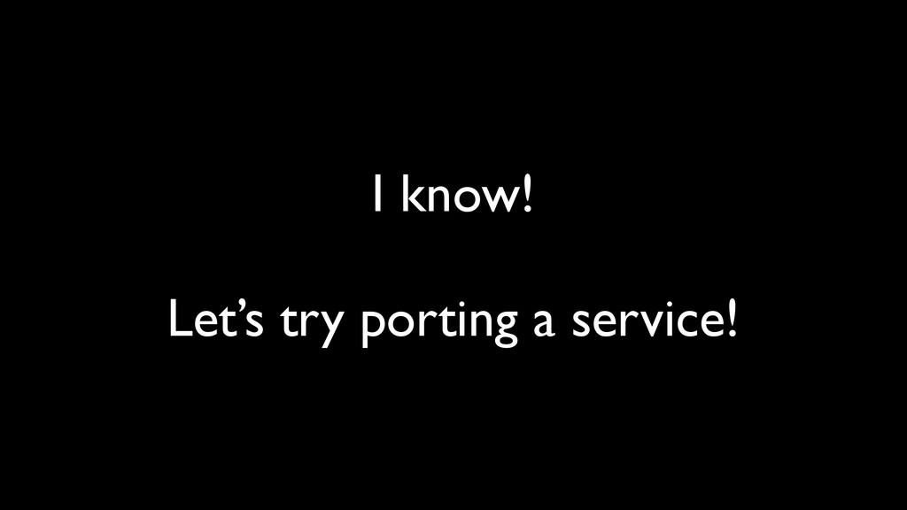 I know! Let's try porting a service!