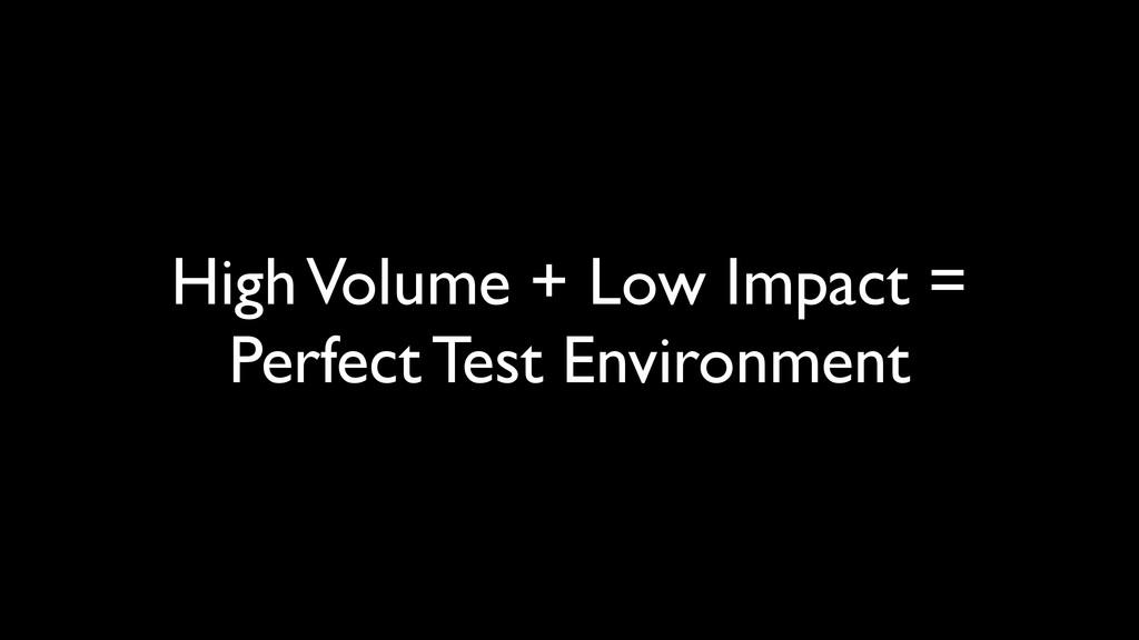 High Volume + Low Impact = Perfect Test Environ...