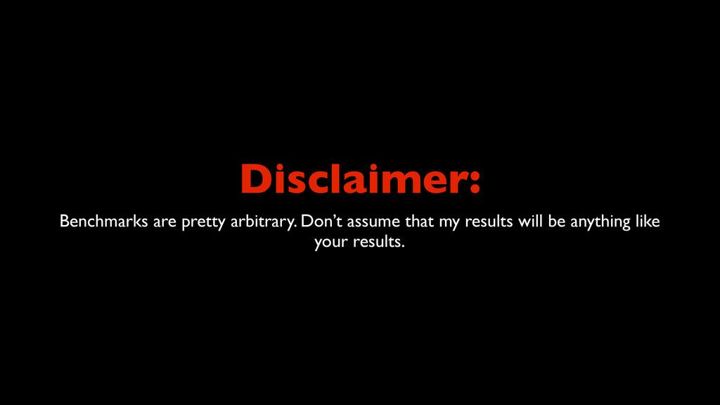 Disclaimer: Benchmarks are pretty arbitrary. Do...