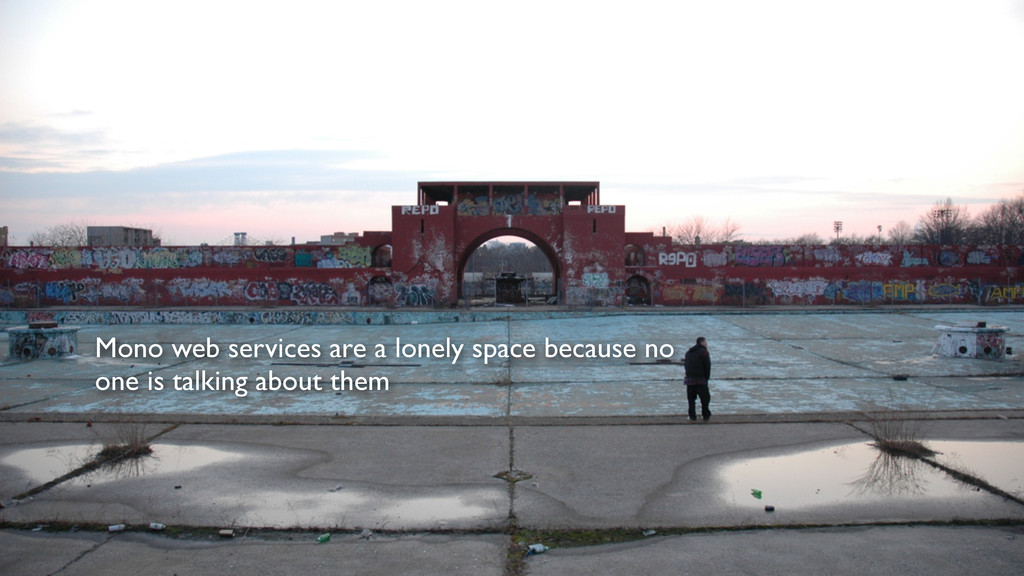 Mono web services are a lonely space because no...