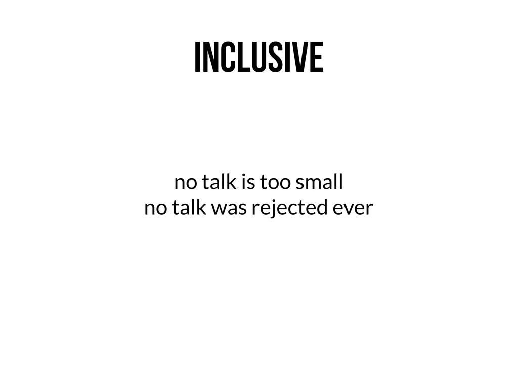 INCLUSIVE no talk is too small no talk was reje...