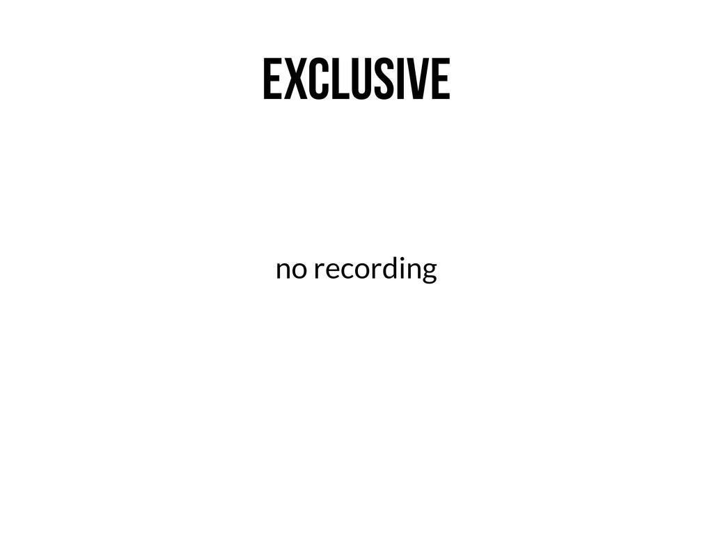 EXCLUSIVE no recording