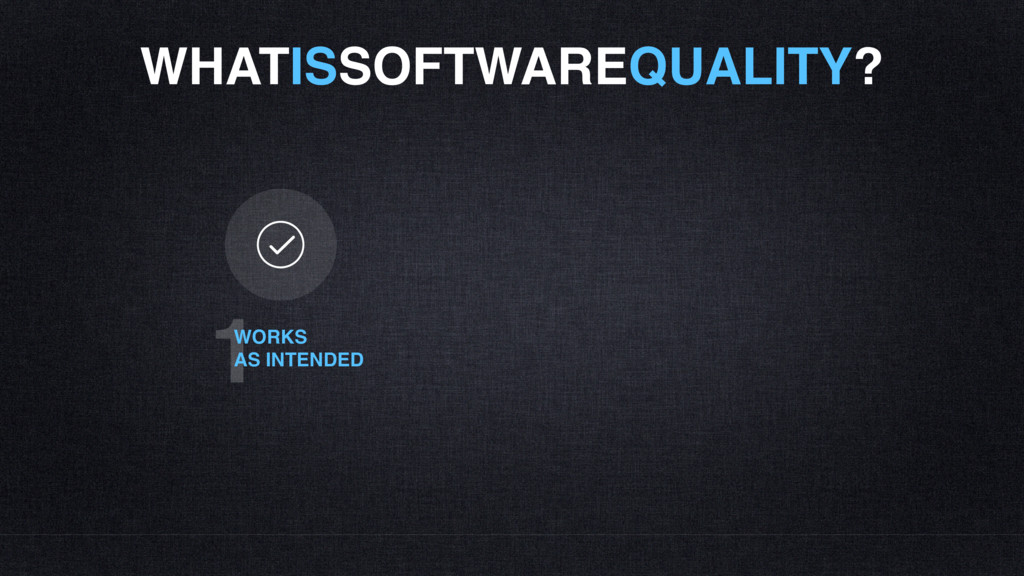 WHATISSOFTWAREQUALITY? 1 WORKS AS INTENDED