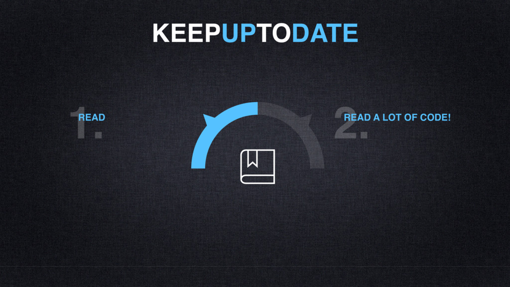 KEEPUPTODATE 1. READ 2. READ A LOT OF CODE!