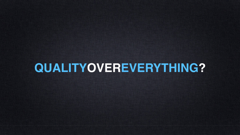 QUALITYOVEREVERYTHING?