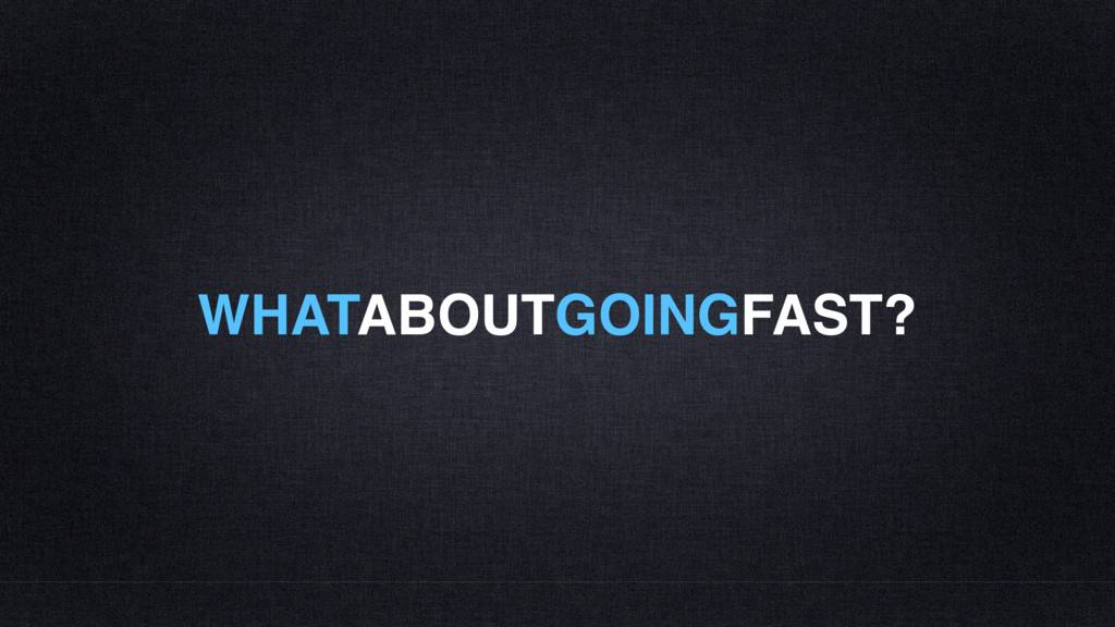 WHATABOUTGOINGFAST?