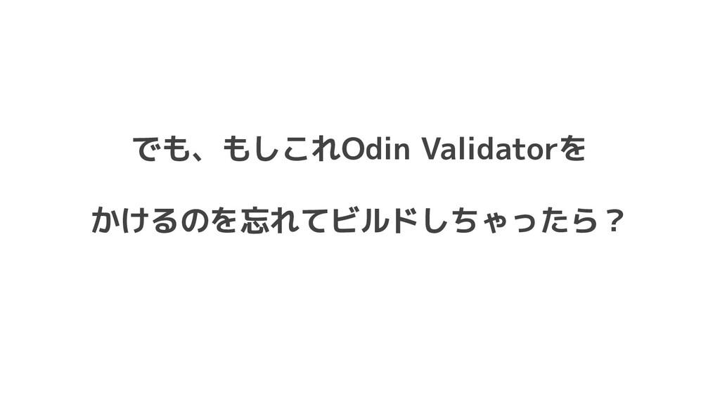 でも、もしこれOdin Validatorを かけるのを忘れてビルドしちゃったら?