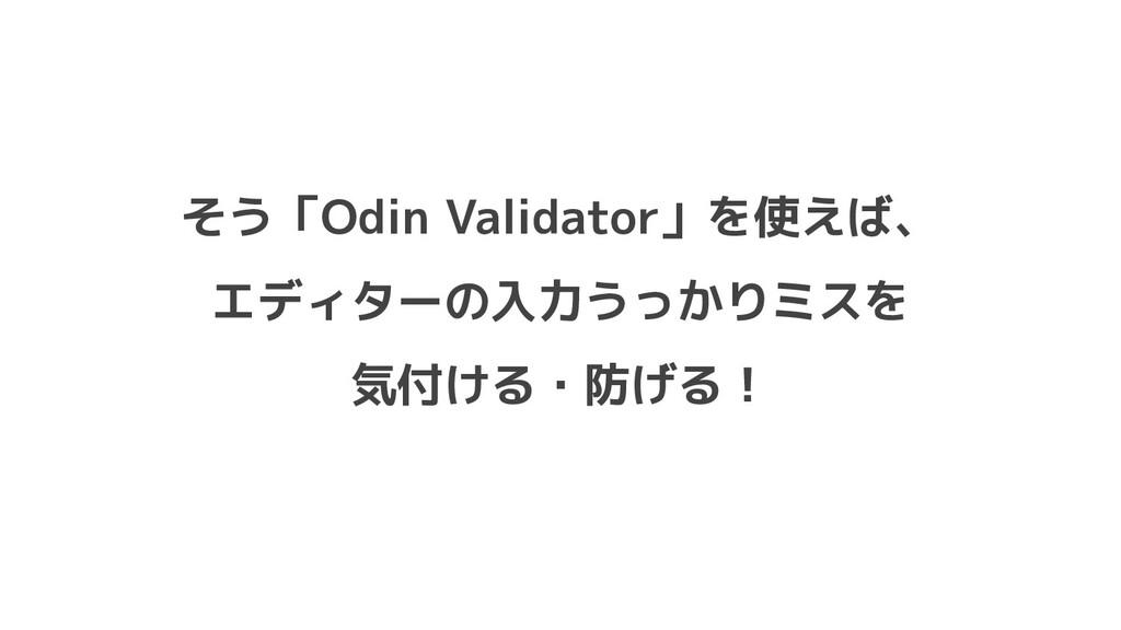 そう「Odin Validator」を使えば、 エディターの入力うっかりミスを 気付ける・防げ...