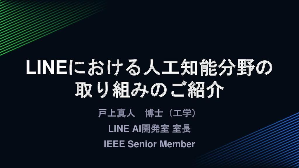 戸上真人 博士(工学) LINE AI開発室 室長 IEEE Senior Member LI...