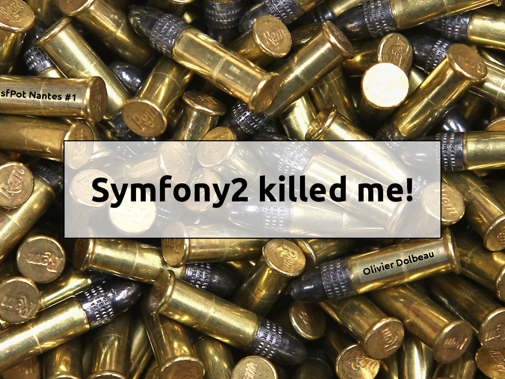 Symfony2 killed me! Olivier Dolbeau sfPot Nante...